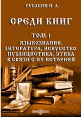 Среди книг: публицистика. Т. 1. Языкознание, литература, искусство, публицистика, этика в связи с их историей