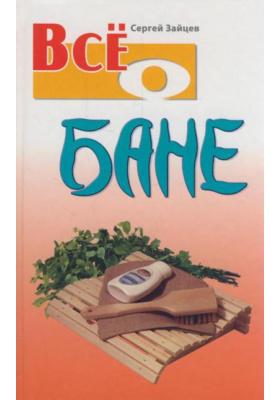 Все о бане : 3-е издание, стереотипное