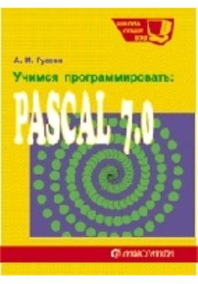 Учимся программировать :  PASCAL 7.0. Задачи и методы их решения: учебное пособие