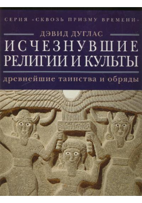 Исчезнувшие религии и культы. Древнейшие таинства и обряды = The Atlas of Lost Cults and Mystery Religions: Rediscover Extraordinary Traditions from the Dawn of Time