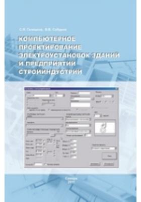 Компьютерное проектирование электроустановок зданий и предприятий стройиндустрии: учебное пособие