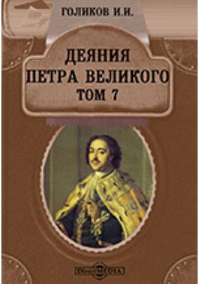 Деяния Петра Великого, мудрого преобразителя России, собранные из достоверных источников и расположенные по годам. Т. 7