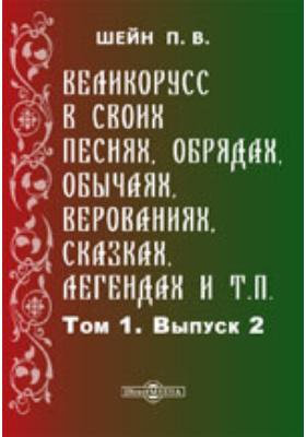 Великорусс в своих песнях, обрядах, обычаях, верованиях, сказках, легендах и т.п: монография. Т. 1, Вып. 2