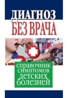 Диагноз без врача : Справочник симптомов детских болезней