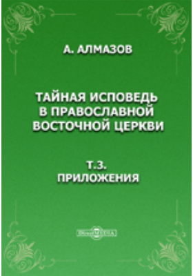 Тайная исповедь в православной восточной церкви. Т.3. Приложения.: духовно-просветительское издание
