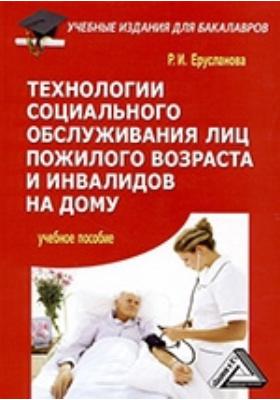 Технологии социального обслуживания лиц пожилого возраста и инвалидов на дому: учебное пособие