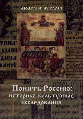 Понять Россию : историко-культурные исследования