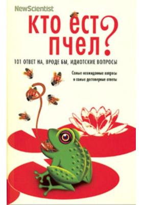 Кто ест пчел? 101 ответ на, вроде бы, идиотские вопросы = Does Anything Eat Wasps? And 101 Other Questions