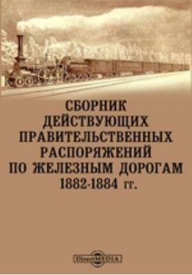 Сборник действующих правительственных распоряжений по железным дорогам. 1882-1884 гг