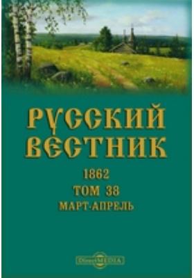 Русский Вестник: журнал. 1862. Т. 38, Март-апрель