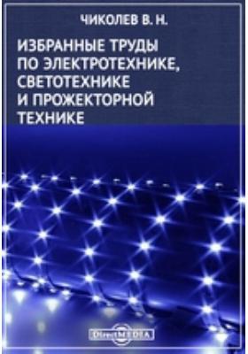 Избранные труды по электротехнике, светотехнике и прожекторной технике