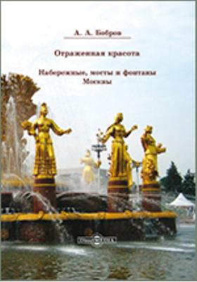 Отражённая красота : набережные, мосты и фонтаны Москвы: альбом