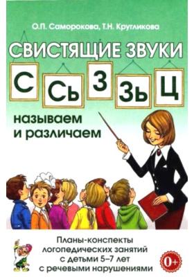 Свистящие звуки С, Сь, Зь, З, Ц. Называем и различаем : Планы-конспекты логопедических занятий с детьми 5-7 лет с речевыми нарушениями