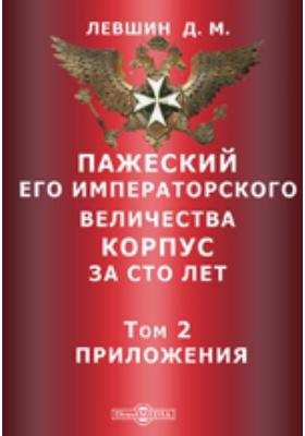 Пажеский Его Императорского Величества корпус за сто лет: исторический очерк. Т. 2. Приложения
