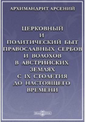 Церковный и политический быт православных сербов и волохов в австрийских землях с IX столетия до настоящего времени