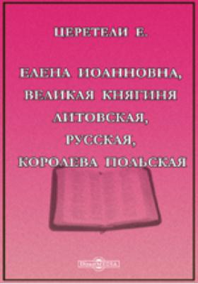 Елена Иоанновна, Великая Княгиня Литовская, Русская, Королева Польская