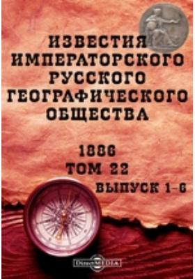 Известия Императорского Русского географического общества: журнал. 1886. Т. 22, Вып. 1-6