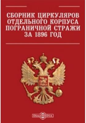 Сборник циркуляров Отдельного корпуса пограничной стражи за 1896 год