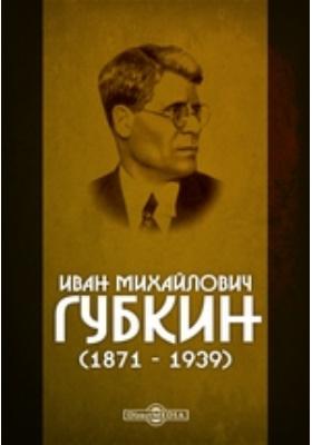 Иван Михайлович Губкин (1871 - 1939)