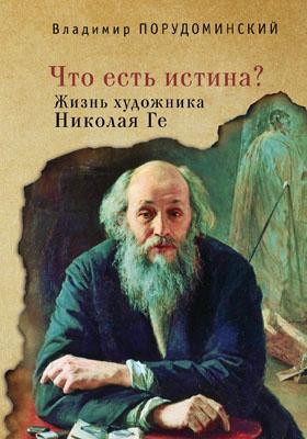 Что есть истина? : Жизнь художника Николая Ге: научно-популярное издание