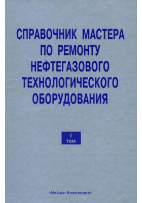 Справочник мастера по ремонту нефтегазового технологического оборудования. Том 1