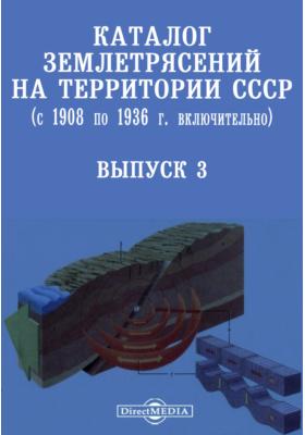 Каталог землетрясений на территории СССР (с 1908 по 1936 г. включительно). Вып. 3