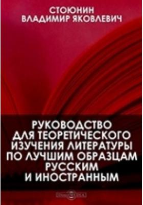 Руководство для теоретического изучения литературы по лучшим образцам русским и иностранным: практическое пособие
