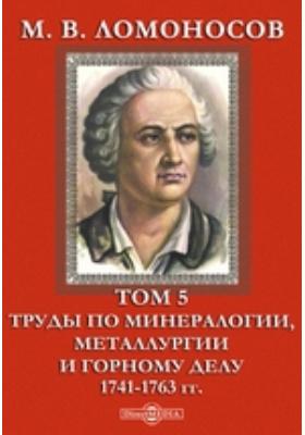 М. В. Ломоносов 1741-1763 гг. Т. 5. Труды по минералогии, металлургии и горному делу