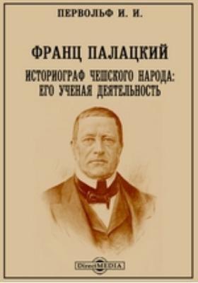 Франц Палацкий, историограф чешского народа. Его ученая деятельность