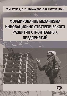 Формирование механизма инновационно-стратегического развития строительных предприятий: монография