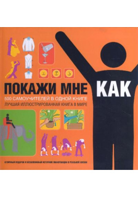 Покажи мне, как = Show Me How: 500 Things You Should Know. Instructions for Life from the Everyday to the Exotic : 500 самоучителей в одной книге