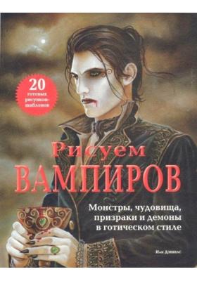 Рисуем вампиров = How to Draw & Paint Vampires : Монстры, чудовища, призраки и демоны в готическом стиле