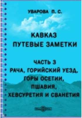 Кавказ. Путевые заметки. Ч.3. Рача, Горийский уезд, горы Осетии, Пшавия, Хевсуретия и Сванетия