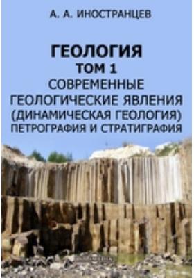 Геология(динамическая геология), петрография и стратиграфия. Т. 1. Современные геологические явления