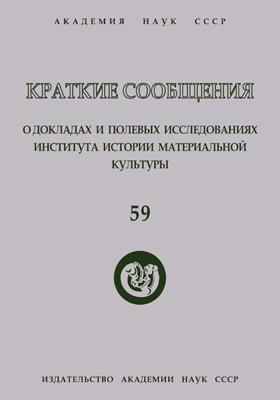 Краткие сообщения о докладах и полевых исследованиях Института истории материальной культуры. Вып. 59