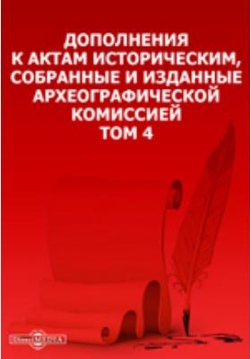 Дополнения к Актам историческим, собранные и изданные Археографической комиссией. Т. 4