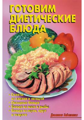 Готовим диетические блюда: научно-популярное издание