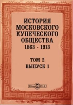 История Московского Купеческого Общества 1863-1913 гг. Т. 2, Вып. 1