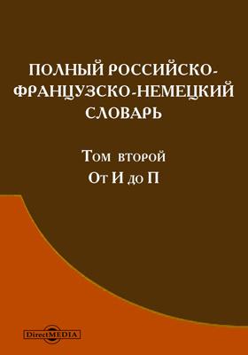 Полный российско-французско-немецкий словарь, сочиненный по новейшему изданию Словаря Академии российской и других. Т. 2. От И до П