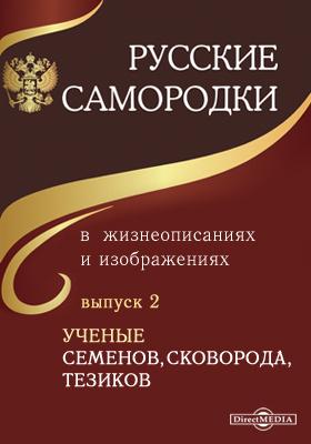 Русские самородки в жизнеописаниях и изображениях. Вып. 2. Ученые Семенов, Сковорода, Тезиков