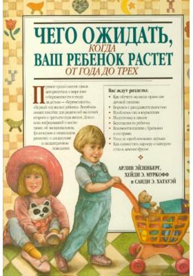 Чего ожидать, когда ваш ребенок растет от года до трех = What to Expect the Toddler Years