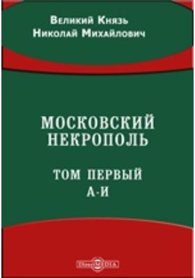 Московский некрополь. (А-И). Т. 1