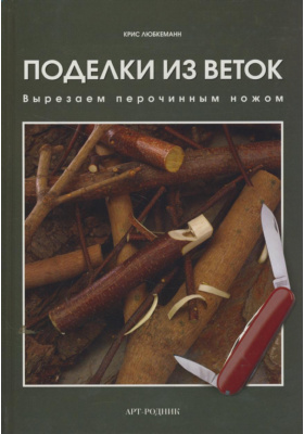 Поделки из веток = The Little Book of Whittling : Вырезаем перочинным ножом