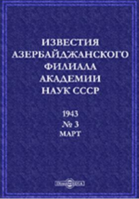 Известия Азербайджанского филиала Академии наук СССР. № 3. 1943г, Март