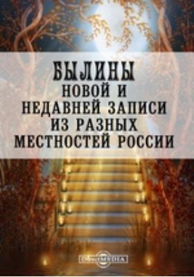 Былины новой и недавней записи из разных местностей России