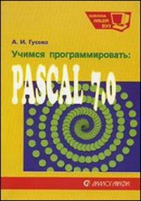 Учимся программировать: PASCAL 7.0. :  задачи и методы их решения: учебное пособие