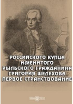 Российского купца именитого рыльского гражданина Григория Шелехова первое странствование