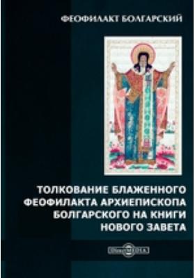 Толкование блаженного Феофилакта архиепископа Болгарского на книги Нового Завета