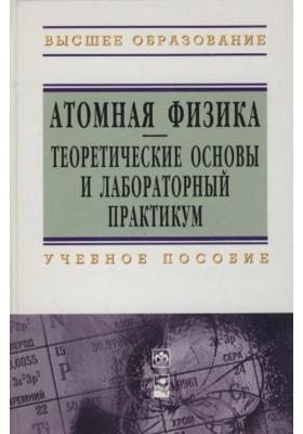 Атомная физика. Теоретические основы и лабораторный практикум : Учебное пособие