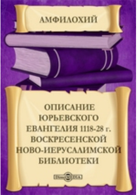 Описаниe Юрьевского Евангелия 1118-28 г. Воскресенской Ново-Иерусалимской библиотеки